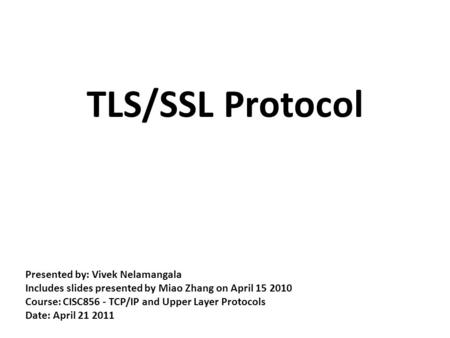 TLS/SSL Protocol Presented by: Vivek Nelamangala Includes slides presented by Miao Zhang on April 15 2010 Course: CISC856 - TCP/IP and Upper Layer Protocols.