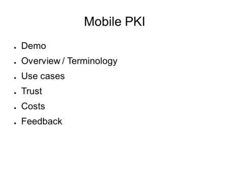 Mobile PKI ● Demo ● Overview / Terminology ● Use cases ● Trust ● Costs ● Feedback.