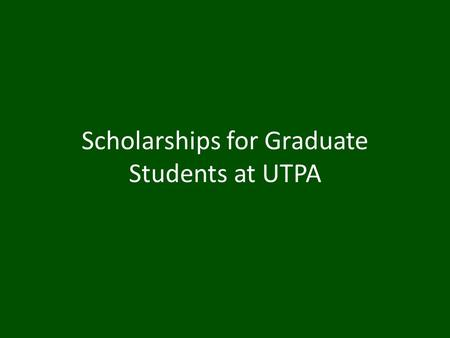 Scholarships for Graduate Students at UTPA. Table of Contents UTPA Excellence and Departmental Scholarships Grants and Contracts Outside Scholarships.