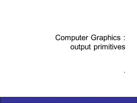 Computer Graphics : output primitives.. 2 of 32 T1 – pp. 103–123, 137–145, 147–150, 164–171 Points and LinesPoints Line Drawing AlgorithmsLine Mid–Point.