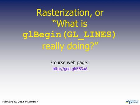 "Rasterization, or ""What is glBegin(GL_LINES) really doing?"" Course web page:  February 23, 2012  Lecture 4."