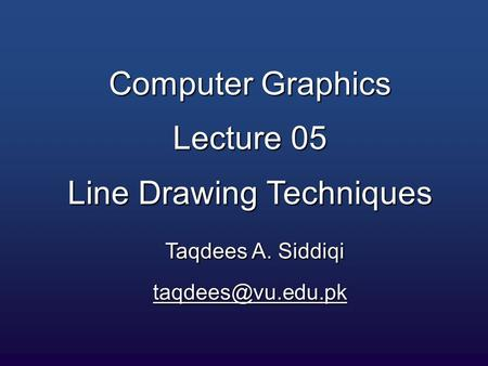 Computer Graphics Lecture 05 Line Drawing Techniques Taqdees A. Siddiqi
