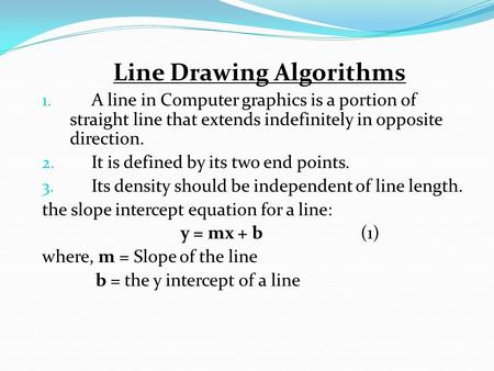 Line Drawing Algorithms 1. A line in Computer graphics is a portion of straight line that extends indefinitely in opposite direction. 2. It is defined.