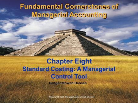 1 Copyright © 2008 Cengage Learning South-Western. Heitger/Mowen/Hansen Standard Costing: A Managerial Control Tool Chapter Eight Fundamental Cornerstones.
