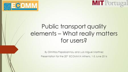 Public transport quality elements – What really matters for users? By Dimitrios Papaioannou and Luis Miguel Martinez Presentation for the 20 th ECOMM in.