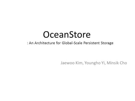 OceanStore : An Architecture for Global-Scale Persistent Storage Jaewoo Kim, Youngho Yi, Minsik Cho.