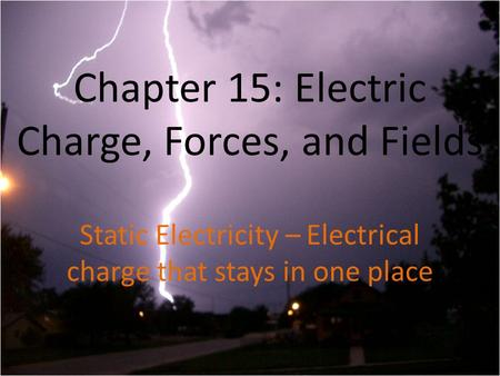 Chapter 15: Electric Charge, Forces, and Fields Static Electricity – Electrical charge that stays in one place.