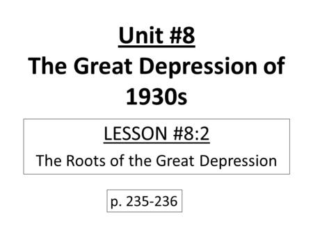 Unit #8 The Great Depression of 1930s LESSON #8:2 The Roots of the Great Depression p. 235-236.