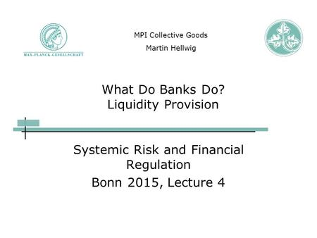 What Do Banks Do? Liquidity Provision Systemic Risk and Financial Regulation Bonn 2015, Lecture 4 MPI Collective Goods Martin Hellwig.