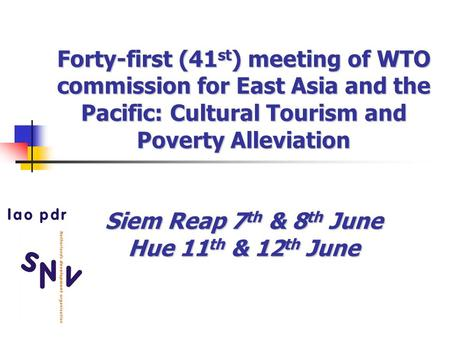 Forty-first (41 st ) meeting of WTO commission for East Asia and the Pacific: Cultural Tourism and Poverty Alleviation Siem Reap 7 th & 8 th June Hue 11.