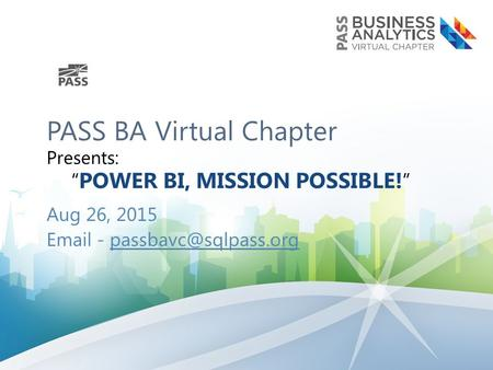 "PASS BA Virtual Chapter Presents: "" POWER BI, MISSION POSSIBLE! "" Aug 26, 2015  -"