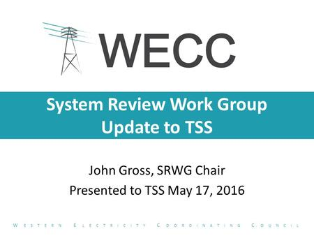 System Review Work Group Update to TSS John Gross, SRWG Chair Presented to TSS May 17, 2016 W ESTERN E LECTRICITY C OORDINATING C OUNCIL.