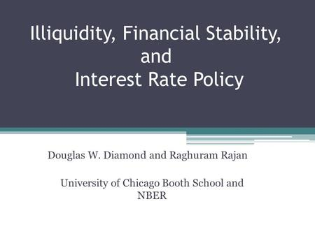 Illiquidity, Financial Stability, and Interest <strong>Rate</strong> Policy Douglas W. Diamond and Raghuram Rajan University of Chicago Booth School and NBER.