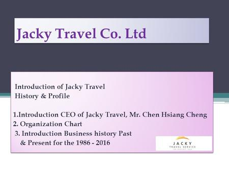 Jacky Travel Co. Ltd Introduction of Jacky Travel History & Profile 1.Introduction CEO of Jacky Travel, Mr. Chen Hsiang Cheng 2. Organization Chart 3.