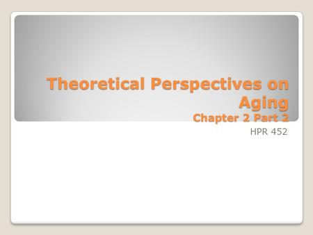 Theoretical Perspectives on Aging Chapter 2 Part 2 HPR 452.