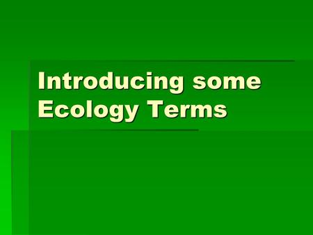 Introducing some Ecology Terms. Ecosystem All biotic (living) and abiotic (non-living) components and their interactions with each other. These interactions.