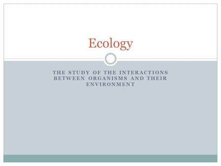 THE STUDY OF THE INTERACTIONS BETWEEN ORGANISMS AND THEIR ENVIRONMENT Ecology.