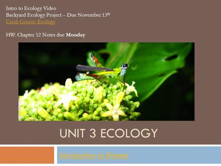 UNIT 3 ECOLOGY Introduction to Biomes Intro to Ecology Video Backyard Ecology Project – Due November 13 th Crash Course: Ecology HW: Chapter 52 Notes due.