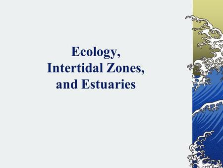 Ecology, Intertidal Zones, and Estuaries. Ecology Ecology – how organisms interact with each other and their environment Ecosystem – all living and nonliving.