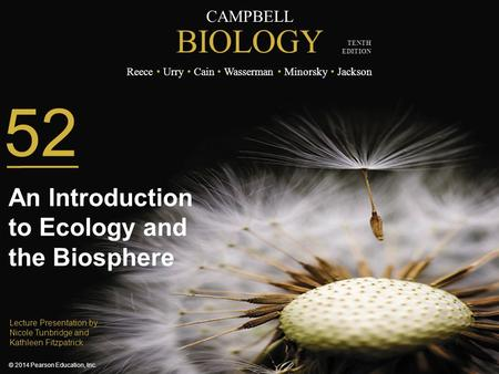 CAMPBELL BIOLOGY Reece Urry Cain Wasserman Minorsky Jackson © 2014 Pearson Education, Inc. TENTH EDITION 52 An Introduction to Ecology and the Biosphere.