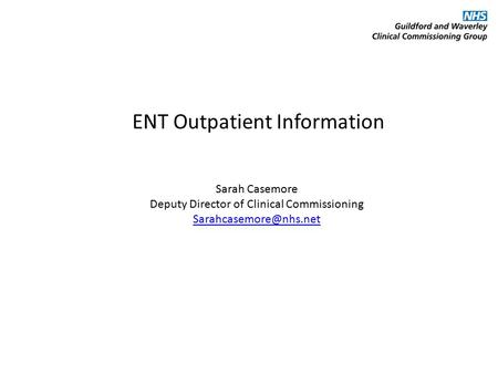 ENT Outpatient Information Sarah Casemore Deputy Director of Clinical Commissioning