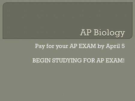 Pay for your AP EXAM by April 5 BEGIN STUDYING FOR AP EXAM!