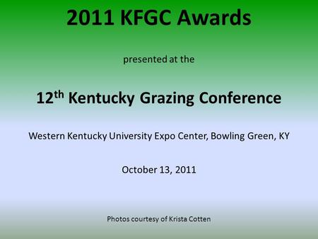 2011 KFGC Awards presented at the 12 th Kentucky Grazing Conference Western Kentucky University Expo Center, Bowling Green, KY October 13, 2011 Photos.