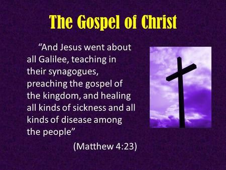 "The Gospel of Christ ""And Jesus went about all Galilee, teaching in their synagogues, preaching the gospel of the kingdom, and healing all kinds of sickness."