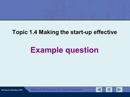 © Pearson Education 2010 Edexcel GCSE Business Unit 1 Exam Preparation Example question Topic 1.4 Making the start-up effective.