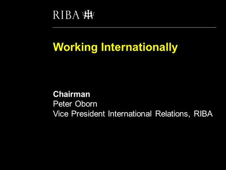 Working Internationally 'Winning work, doing work, getting paid and staying safe' Chairman Peter Oborn Vice President International Relations, RIBA.