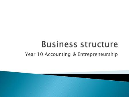 Year 10 Accounting & Entrepreneurship.  Define the types of business structure  List advantage and disadvantages of each  Identify when to use which.
