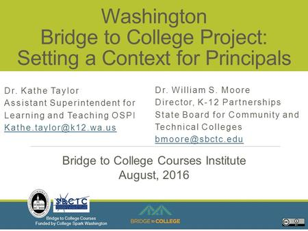 Bridge to College Courses Funded by College Spark Washington Washington Bridge to College Project: Setting a Context for Principals Dr. Kathe Taylor Assistant.