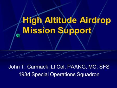 High Altitude Airdrop Mission Support John T. Carmack, Lt Col, PAANG, MC, SFS 193d Special Operations Squadron.