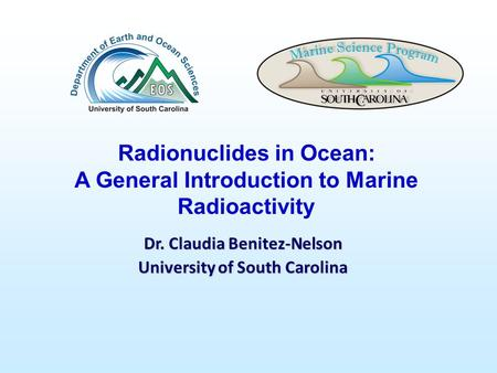Dr. Claudia Benitez-Nelson University of South Carolina Radionuclides in Ocean: A General Introduction to Marine Radioactivity.