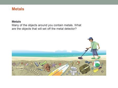 Metals Many of the objects around you contain metals. What are the objects that will set off the metal detector? Metals.