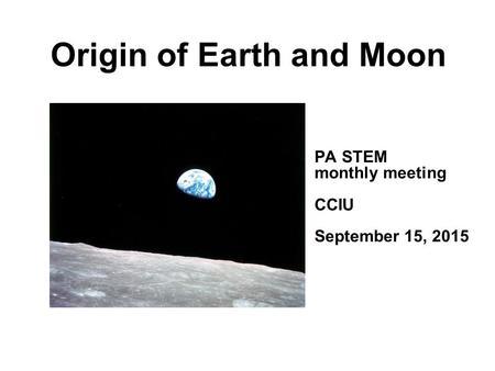 Origin of Earth and Moon PA STEM monthly meeting CCIU September 15, 2015.