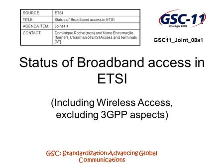 GSC: Standardization Advancing Global Communications Status of Broadband access in ETSI (Including Wireless Access, excluding 3GPP aspects) SOURCE:ETSI.