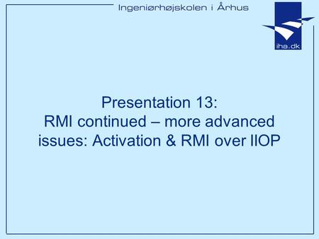 Presentation 13: RMI continued – more advanced issues: Activation & RMI over IIOP.
