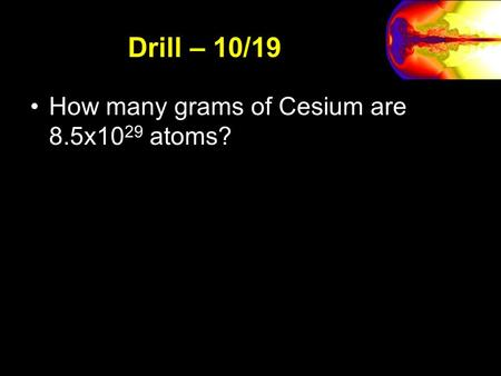 Drill – 10/19 How many grams of Cesium are 8.5x10 29 atoms?