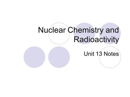 Nuclear Chemistry and Radioactivity Unit 13 Notes.