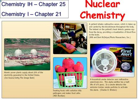 Nuclear Chemistry Chemistry IH – Chapter 25 Chemistry I – Chapter 21.