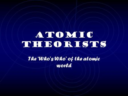Atomic Theorists The 'Who's Who' of the atomic world.