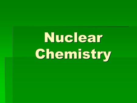 Nuclear Chemistry. Radioactivity  Radioisotopes – isotopes that are unstable, who's nucleus undergoes changes to gain stability  Radiation – the penetration.