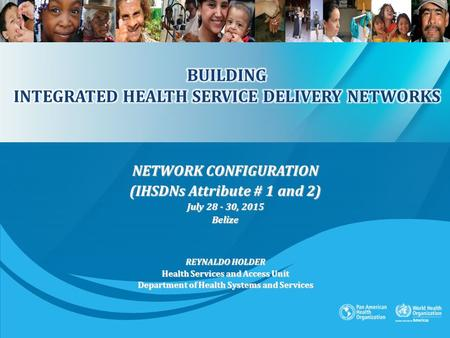 NETWORK CONFIGURATION (IHSDNs Attribute # 1 and 2) July 28 - 30, 2015 Belize REYNALDO HOLDER Health Services and Access Unit Department of Health Systems.