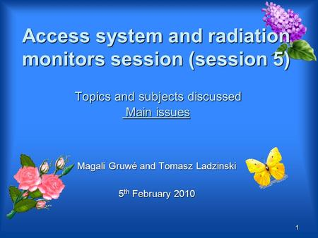 Access system and radiation monitors session (session 5) Topics and subjects discussed Main issues Magali Gruwé and Tomasz Ladzinski 5 th February 2010.