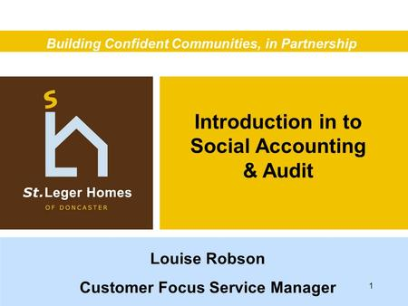 Introduction in to Social Accounting & Audit Building Confident Communities, in Partnership Louise Robson Customer Focus Service Manager 1.