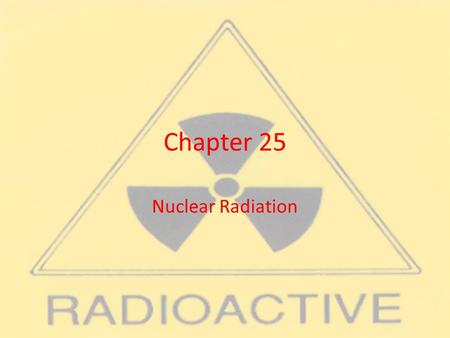 Chapter 25 Nuclear Radiation. Section 25.1 Nuclear Radiation.