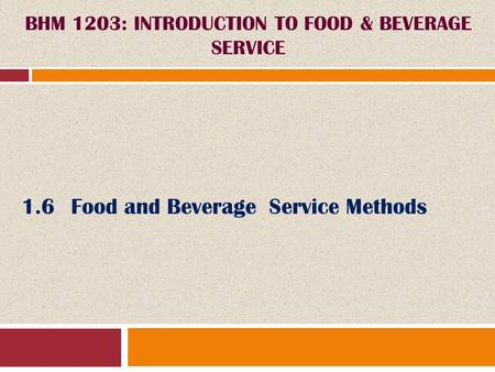1.6Food and Beverage Service Methods BHM 1203: INTRODUCTION TO FOOD & BEVERAGE SERVICE.