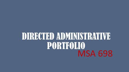 DIRECTED ADMINISTRATIVE PORTFOLIO MSA 698. DIRECTED ADMINISTRATIVE PORTFOLIO CAPSTONE ALTERNATIVE Credits: 3 16 weeks The course is centered on the development.