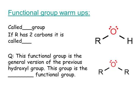 Functional group warm ups: Called___group If R has 2 carbons it is called___ Q: This functional group is the general version of the previous hydroxyl group.